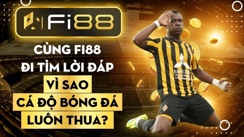 Cùng Fi88 đi tìm lời đáp vì sao cá độ bóng đá luôn thua?